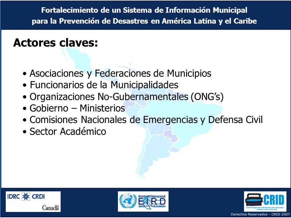 Fortalecimiento de un Sistema de Información Municipal para la Prevención de Desastres en América Latina y el Caribe Asociaciones y Federaciones de Municipios Funcionarios de la Municipalidades Organizaciones No-Gubernamentales (ONG's) Gobierno – Ministerios Comisiones Nacionales de Emergencias y Defensa Civil Sector Académico Actores claves: