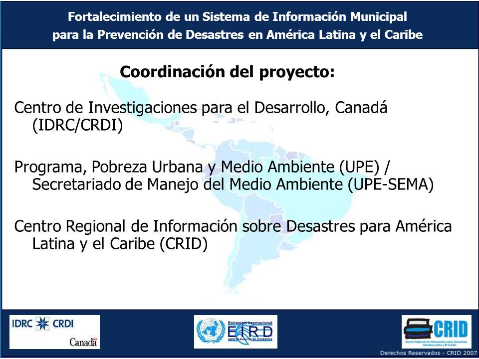 Fortalecimiento de un Sistema de Información Municipal para la Prevención de Desastres en América Latina y el Caribe Centro de Investigaciones para el Desarrollo, Canadá (IDRC/CRDI) Programa, Pobreza Urbana y Medio Ambiente (UPE) / Secretariado de Manejo del Medio Ambiente (UPE-SEMA) Centro Regional de Información sobre Desastres para América Latina y el Caribe (CRID) Coordinación del proyecto: