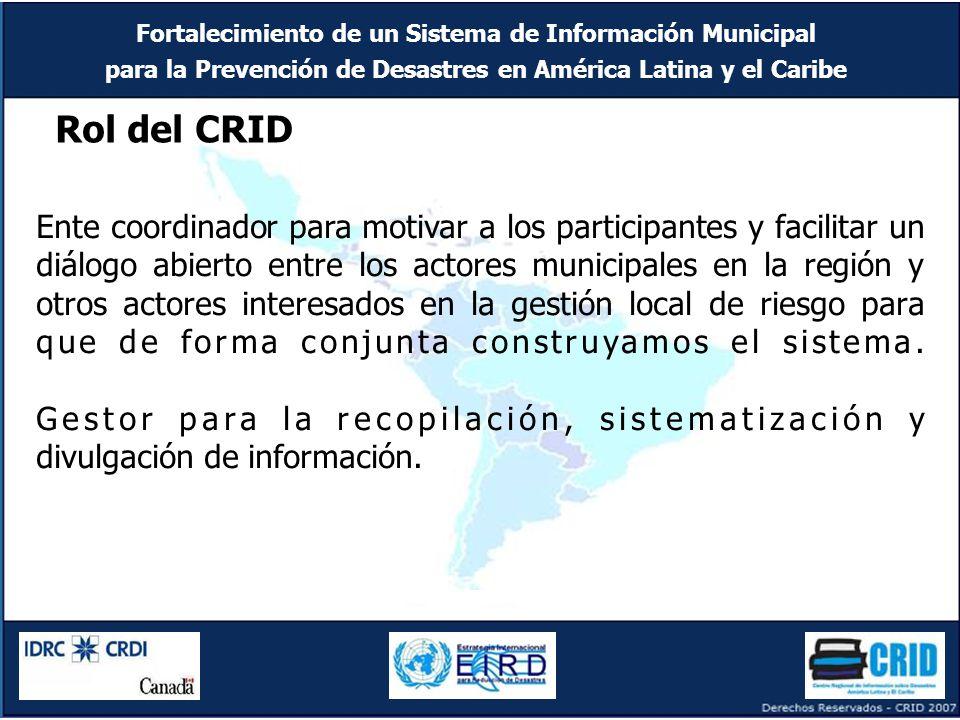 Fortalecimiento de un Sistema de Información Municipal para la Prevención de Desastres en América Latina y el Caribe Rol del CRID Ente coordinador para motivar a los participantes y facilitar un diálogo abierto entre los actores municipales en la región y otros actores interesados en la gestión local de riesgo para que de forma conjunta construyamos el sistema.