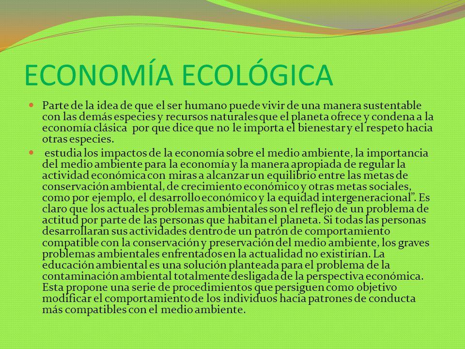 ECONOMÍA ECOLÓGICA Parte de la idea de que el ser humano puede vivir de una manera sustentable con las demás especies y recursos naturales que el plan