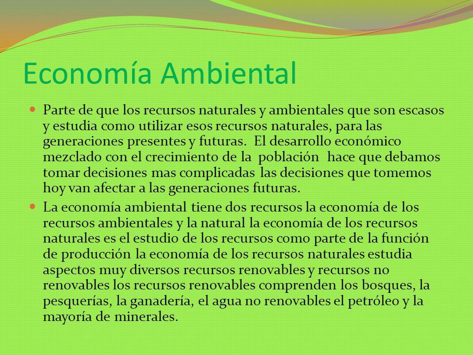 Economía Ambiental Parte de que los recursos naturales y ambientales que son escasos y estudia como utilizar esos recursos naturales, para las generac