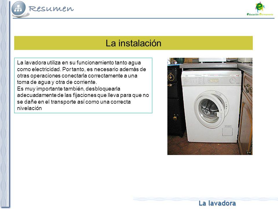 La lavadora La instalación La lavadora utiliza en su funcionamiento tanto agua como electricidad. Por tanto, es necesario además de otras operaciones