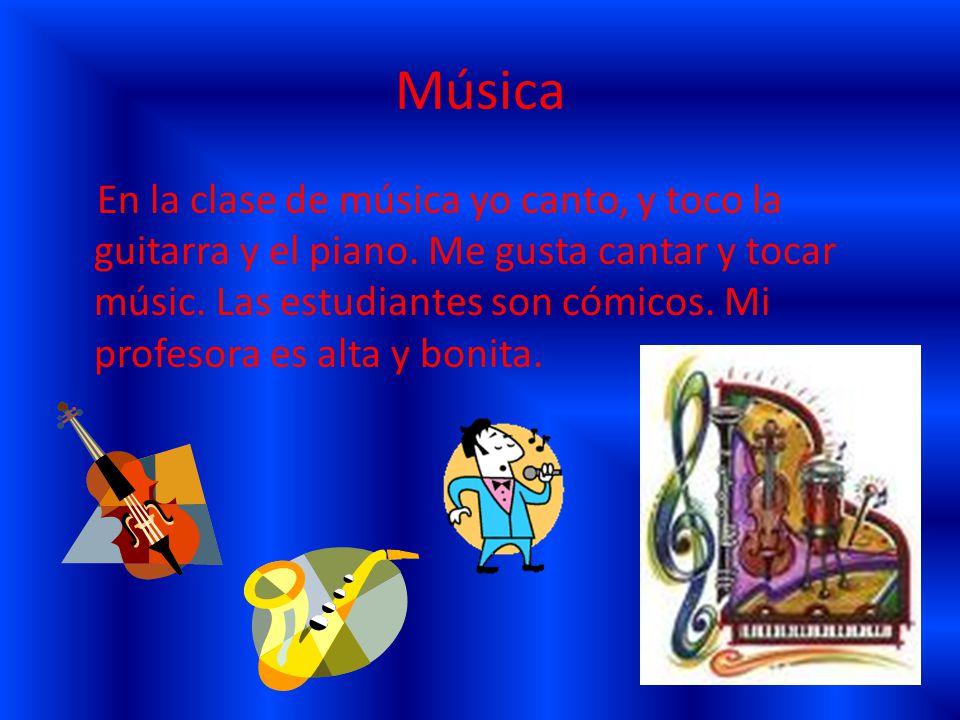 Música En la clase de música yo canto, y toco la guitarra y el piano.