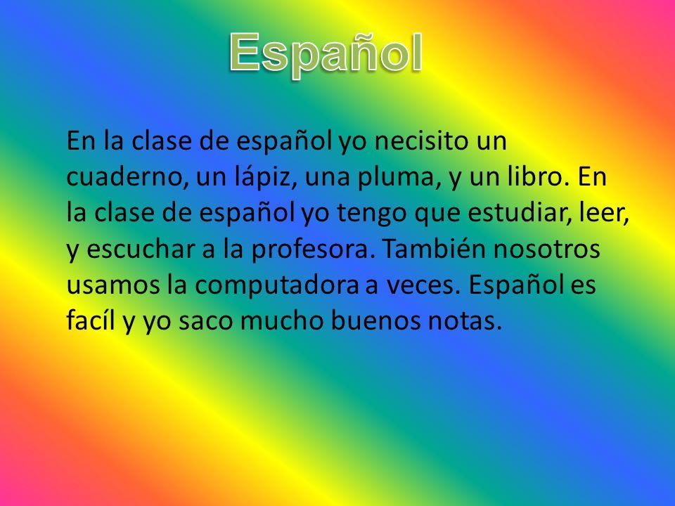 En la clase de español yo necisito un cuaderno, un lápiz, una pluma, y un libro.