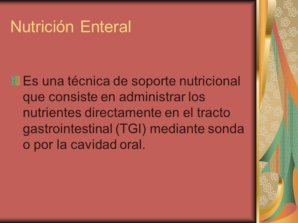 Nutrición Enteral Es una técnica de soporte nutricional que consiste en administrar los nutrientes directamente en el tracto gastrointestinal (TGI) mediante sonda o por la cavidad oral.
