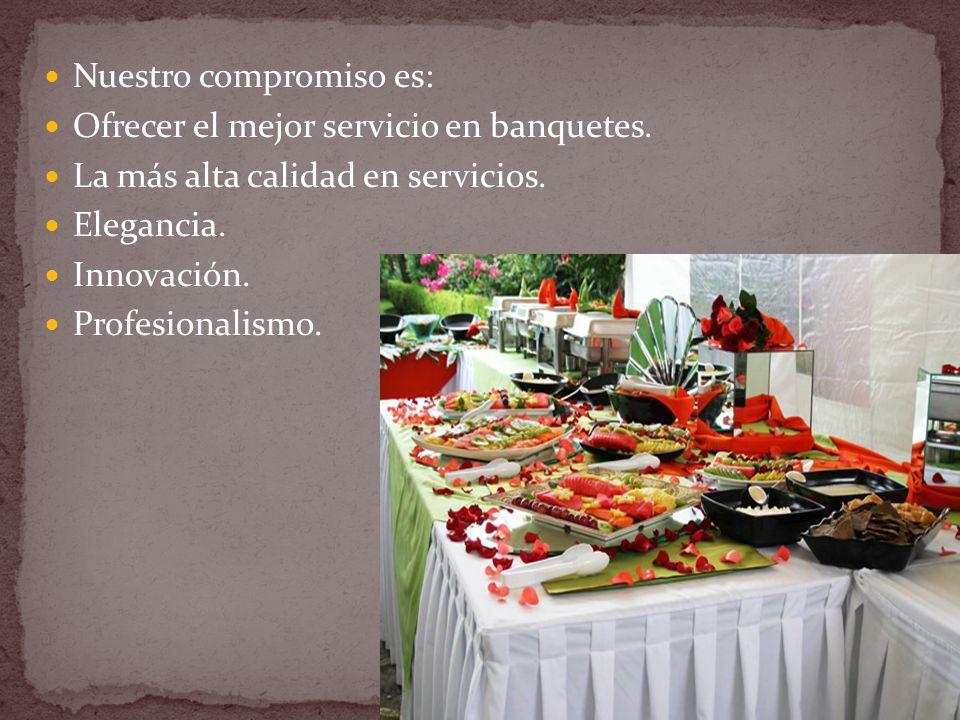 Nuestro compromiso es: Ofrecer el mejor servicio en banquetes.