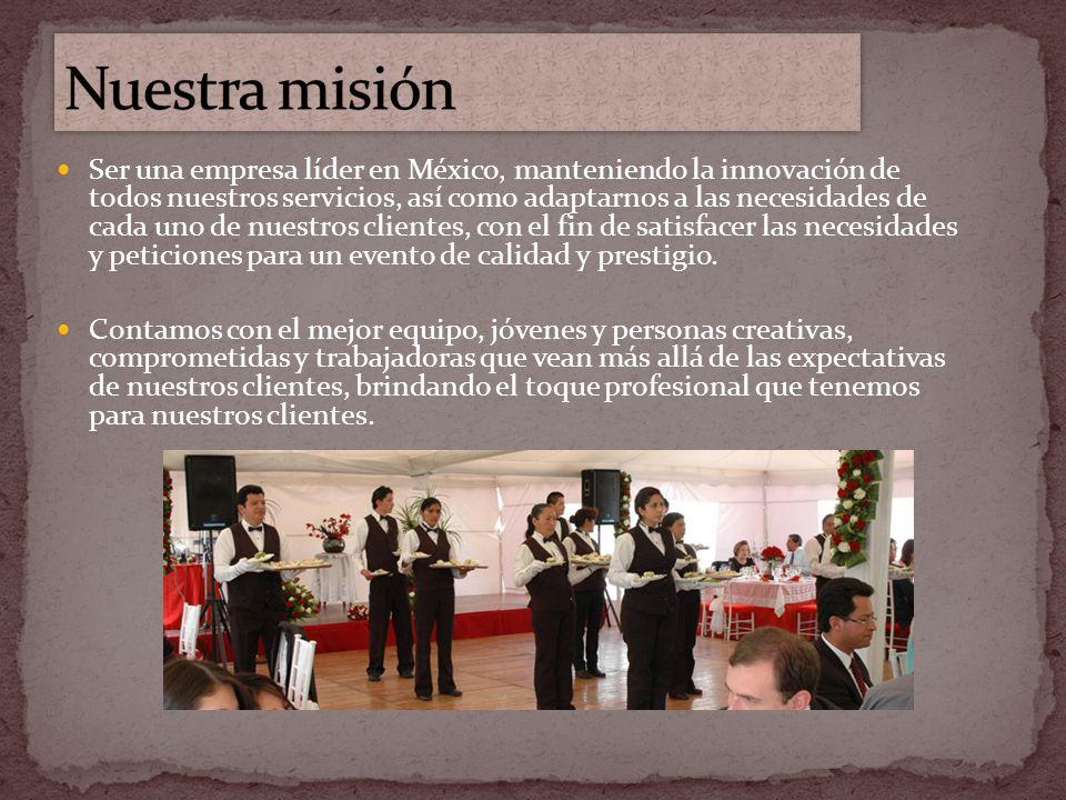 Ser una empresa líder en México, manteniendo la innovación de todos nuestros servicios, así como adaptarnos a las necesidades de cada uno de nuestros clientes, con el fin de satisfacer las necesidades y peticiones para un evento de calidad y prestigio.