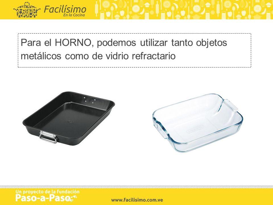 Para el HORNO, podemos utilizar tanto objetos metálicos como de vidrio refractario