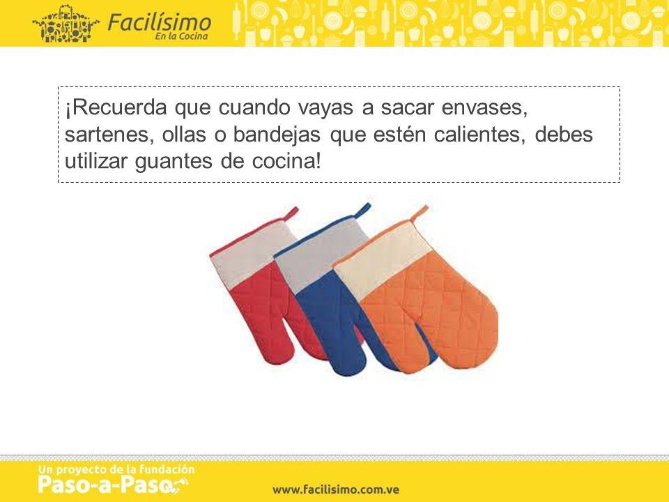 ¡Recuerda que cuando vayas a sacar envases, sartenes, ollas o bandejas que estén calientes, debes utilizar guantes de cocina!