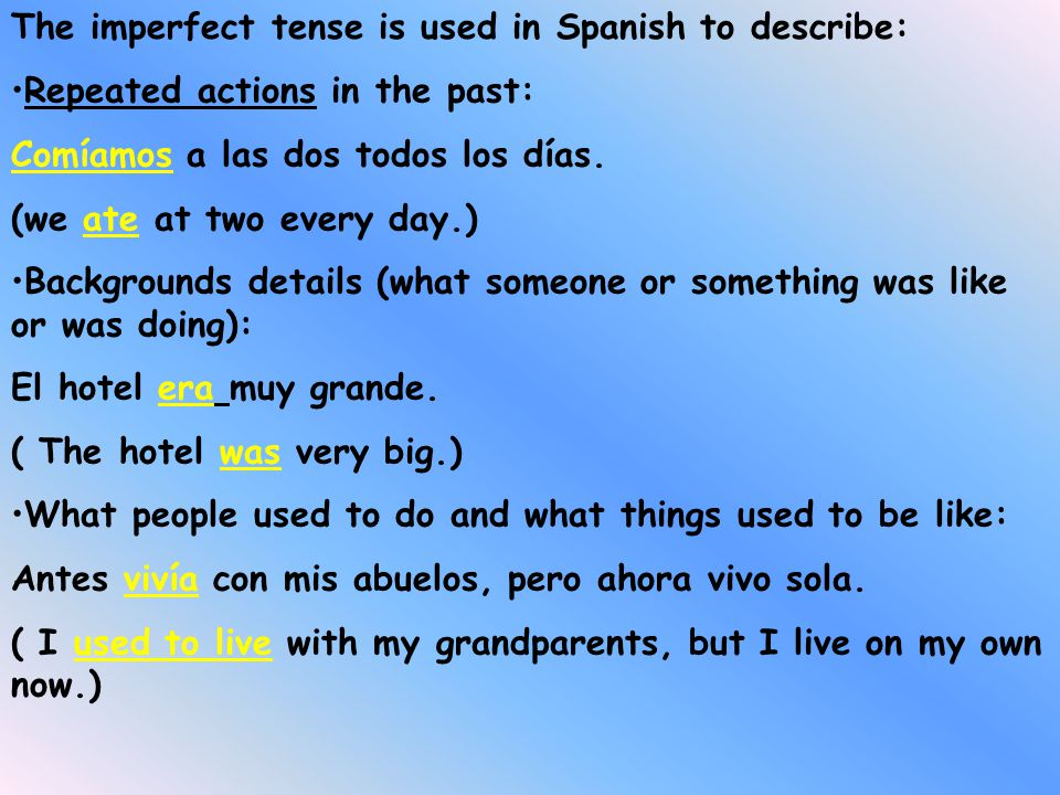 The imperfect tense is used in Spanish to describe: Repeated actions in the past: Comíamos a las dos todos los días.
