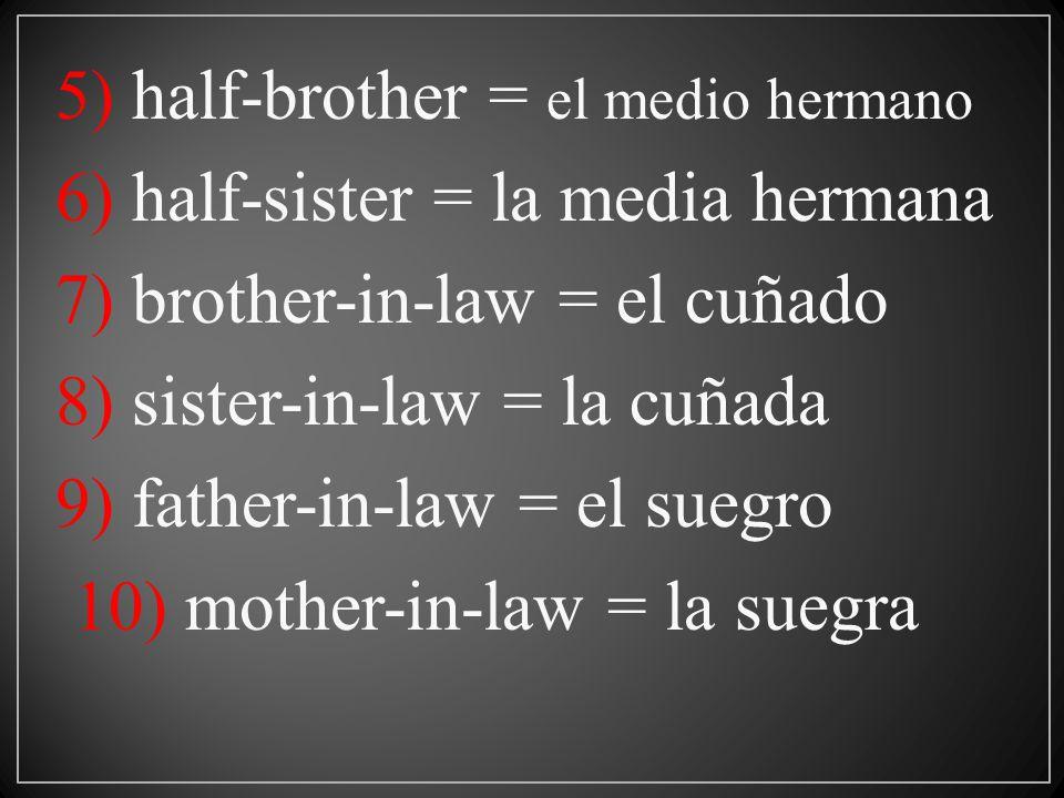 5) half-brother = el medio hermano 6) half-sister = la media hermana 7) brother-in-law = el cuñado 8) sister-in-law = la cuñada 9) father-in-law = el suegro 10) mother-in-law = la suegra