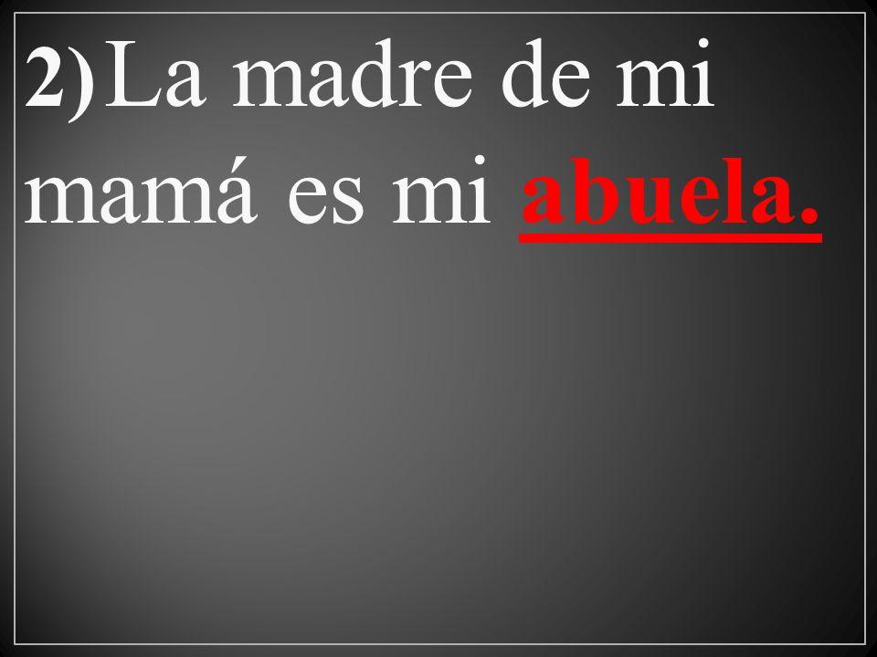 2) La madre de mi mamá es mi abuela.