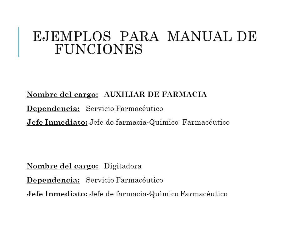 EJEMPLOS PARA MANUAL DE FUNCIONES (FARMACIA) Nombre del cargo: AUXILIAR DE FARMACIA Dependencia: Servicio Farmacéutico Jefe Inmediato: Jefe de farmaci