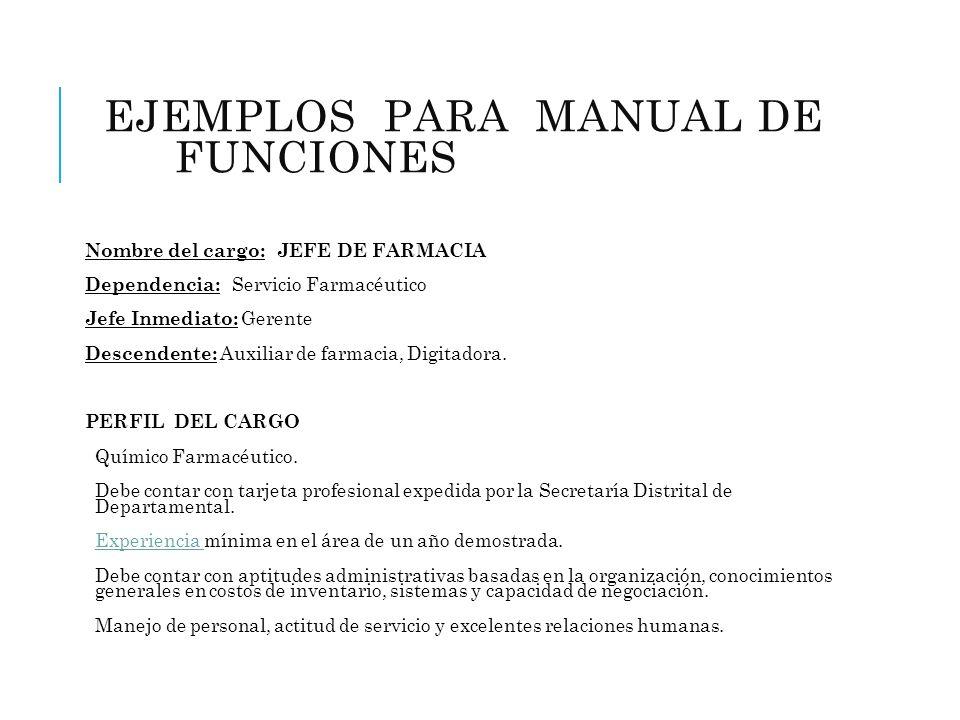 EJEMPLOS PARA MANUAL DE FUNCIONES (FARMACIA) Nombre del cargo: JEFE DE FARMACIA Dependencia: Servicio Farmacéutico Jefe Inmediato: Gerente Descendente