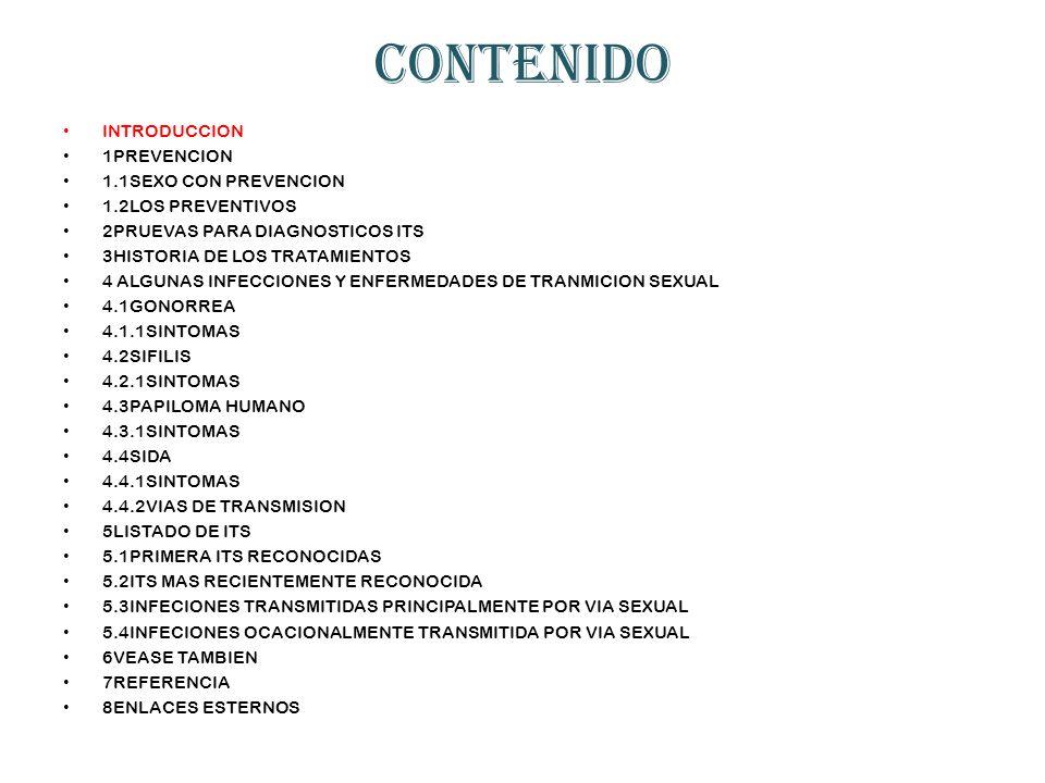 CONTENIDO INTRODUCCION 1PREVENCION 1.1SEXO CON PREVENCION 1.2LOS PREVENTIVOS 2PRUEVAS PARA DIAGNOSTICOS ITS 3HISTORIA DE LOS TRATAMIENTOS 4 ALGUNAS INFECCIONES Y ENFERMEDADES DE TRANMICION SEXUAL 4.1GONORREA 4.1.1SINTOMAS 4.2SIFILIS 4.2.1SINTOMAS 4.3PAPILOMA HUMANO 4.3.1SINTOMAS 4.4SIDA 4.4.1SINTOMAS 4.4.2VIAS DE TRANSMISION 5LISTADO DE ITS 5.1PRIMERA ITS RECONOCIDAS 5.2ITS MAS RECIENTEMENTE RECONOCIDA 5.3INFECIONES TRANSMITIDAS PRINCIPALMENTE POR VIA SEXUAL 5.4INFECIONES OCACIONALMENTE TRANSMITIDA POR VIA SEXUAL 6VEASE TAMBIEN 7REFERENCIA 8ENLACES ESTERNOS