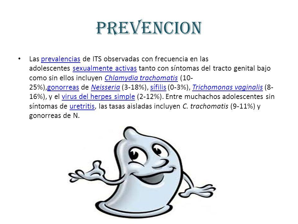 PREVENCION Las prevalencias de ITS observadas con frecuencia en las adolescentes sexualmente activas tanto con síntomas del tracto genital bajo como sin ellos incluyen Chlamydia trachomatis (10- 25%),gonorreas de Neisseria (3-18%), sífilis (0-3%), Trichomonas vaginalis (8- 16%), y el virus del herpes simple (2-12%).