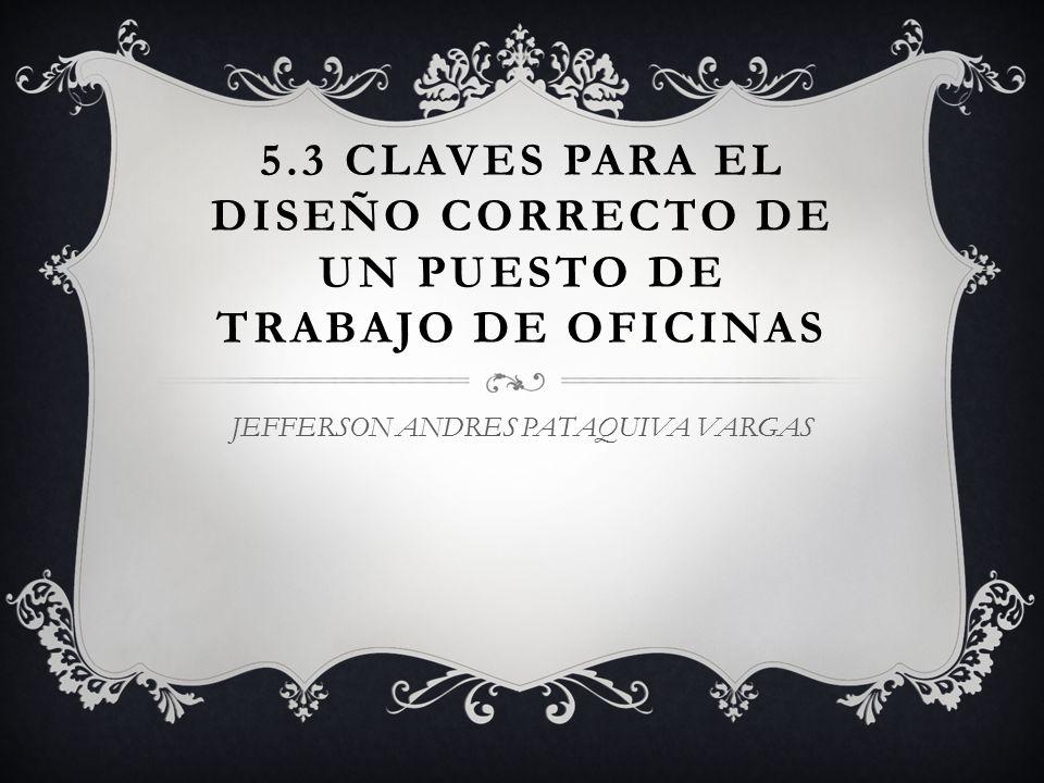 5.3 CLAVES PARA EL DISEÑO CORRECTO DE UN PUESTO DE TRABAJO DE OFICINAS JEFFERSON ANDRES PATAQUIVA VARGAS