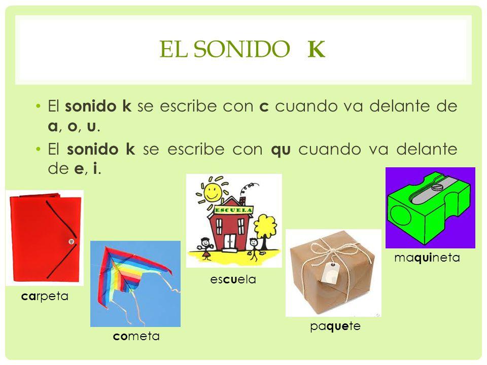 EL SONIDO K El sonido k se escribe con c cuando va delante de a, o, u. El sonido k se escribe con qu cuando va delante de e, i. ca rpeta es cu ela co