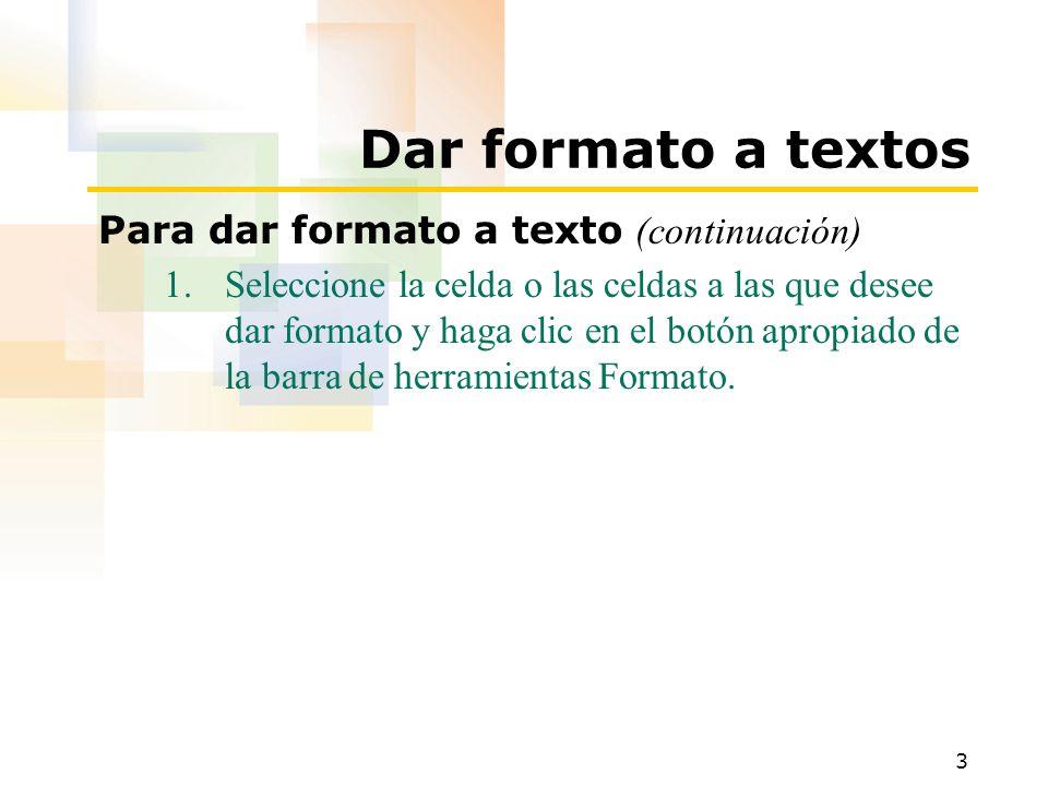 3 Dar formato a textos Para dar formato a texto (continuación) 1.Seleccione la celda o las celdas a las que desee dar formato y haga clic en el botón apropiado de la barra de herramientas Formato.