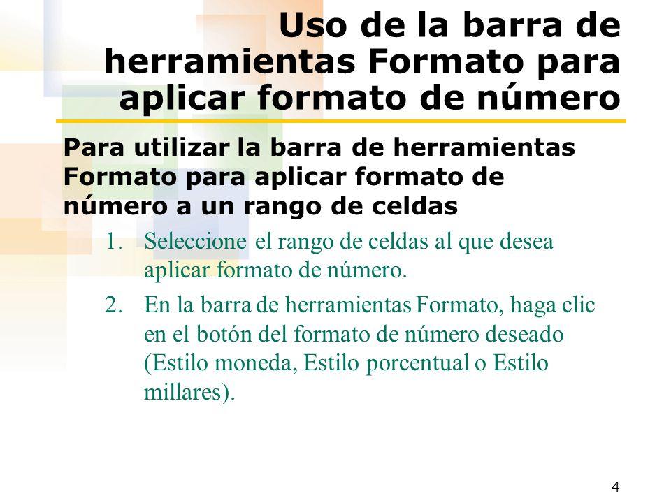 4 Uso de la barra de herramientas Formato para aplicar formato de número Para utilizar la barra de herramientas Formato para aplicar formato de número a un rango de celdas 1.Seleccione el rango de celdas al que desea aplicar formato de número.