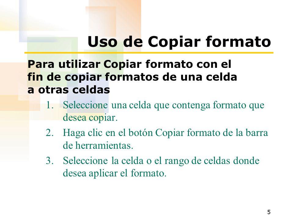 5 Uso de Copiar formato Para utilizar Copiar formato con el fin de copiar formatos de una celda a otras celdas 1.Seleccione una celda que contenga formato que desea copiar.