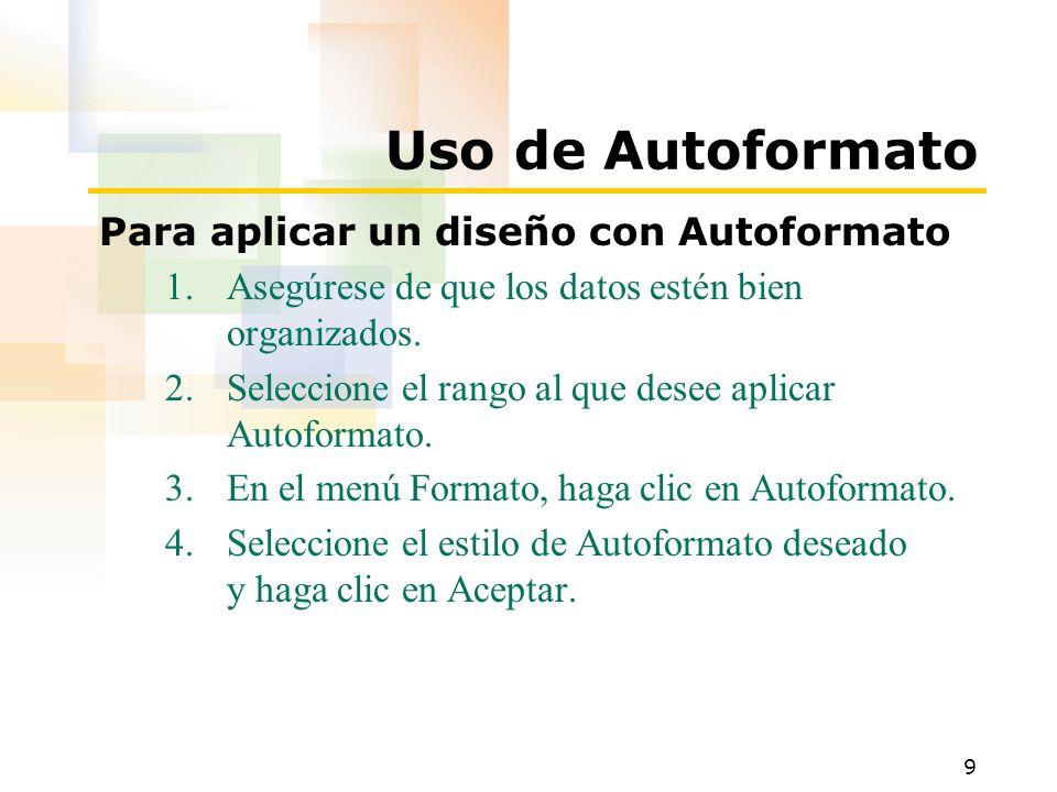 9 Uso de Autoformato Para aplicar un diseño con Autoformato 1.Asegúrese de que los datos estén bien organizados. 2.Seleccione el rango al que desee ap