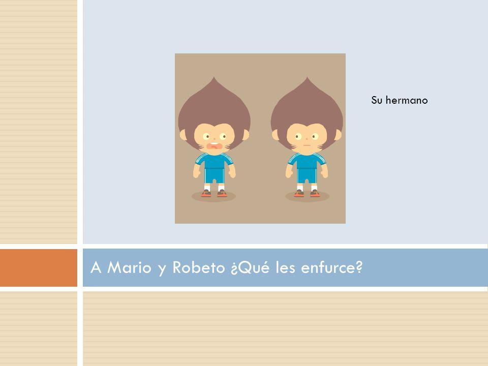 A Mario y Robeto ¿Qué les enfurce Su hermano