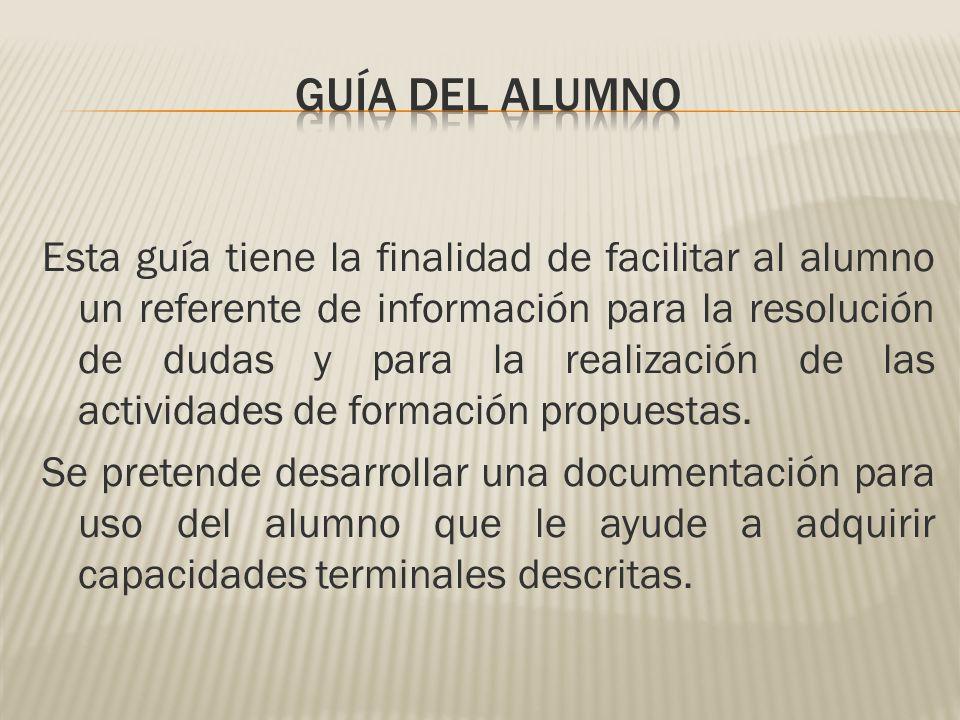 Esta guía tiene la finalidad de facilitar al alumno un referente de información para la resolución de dudas y para la realización de las actividades de formación propuestas.