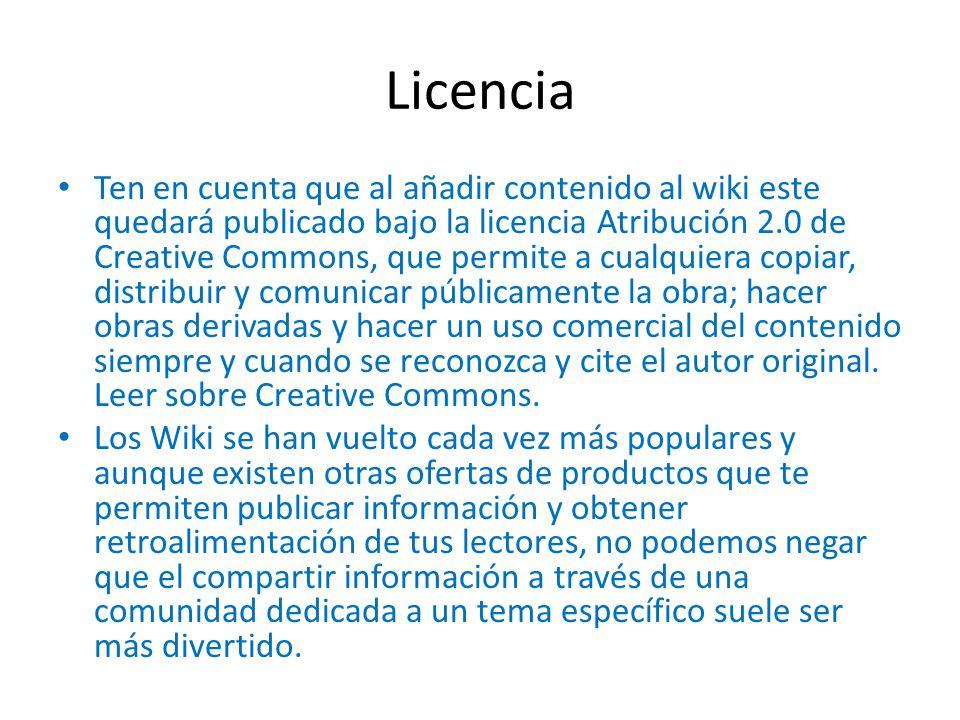 Licencia Ten en cuenta que al añadir contenido al wiki este quedará publicado bajo la licencia Atribución 2.0 de Creative Commons, que permite a cualquiera copiar, distribuir y comunicar públicamente la obra; hacer obras derivadas y hacer un uso comercial del contenido siempre y cuando se reconozca y cite el autor original.