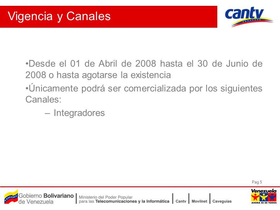 Pag 5 Vigencia y Canales Desde el 01 de Abril de 2008 hasta el 30 de Junio de 2008 o hasta agotarse la existencia Únicamente podrá ser comercializada por los siguientes Canales: –Integradores