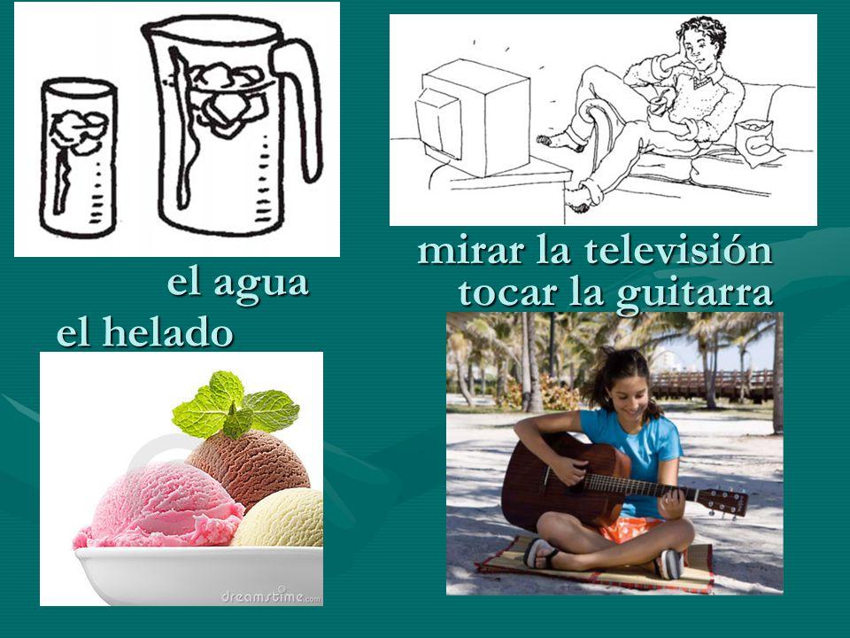 mirar la televisión tocar la guitarra el helado el agua