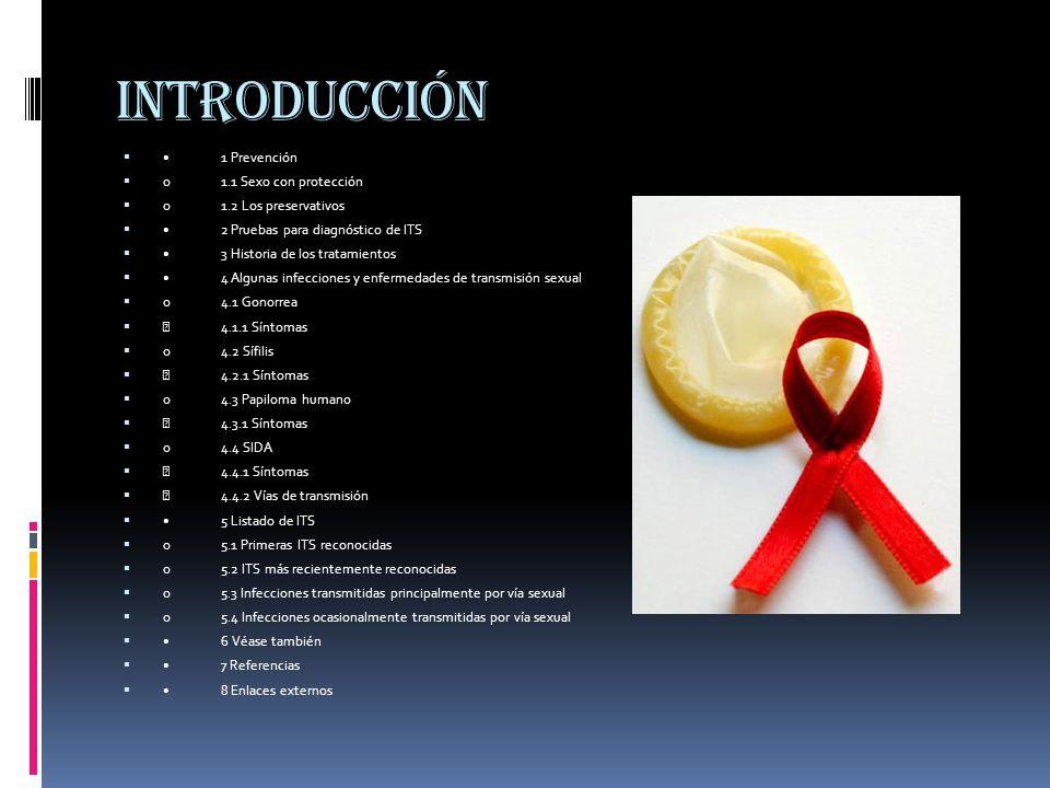 introducción 1 Prevención  o1.1 Sexo con protección  o1.2 Los preservativos 2 Pruebas para diagnóstico de ITS 3 Historia de los tratamientos 4 Algunas infecciones y enfermedades de transmisión sexual  o4.1 Gonorrea   4.1.1 Síntomas  o4.2 Sífilis   4.2.1 Síntomas  o4.3 Papiloma humano   4.3.1 Síntomas  o4.4 SIDA   4.4.1 Síntomas   4.4.2 Vías de transmisión 5 Listado de ITS  o5.1 Primeras ITS reconocidas  o5.2 ITS más recientemente reconocidas  o5.3 Infecciones transmitidas principalmente por vía sexual  o5.4 Infecciones ocasionalmente transmitidas por vía sexual 6 Véase también 7 Referencias 8 Enlaces externos