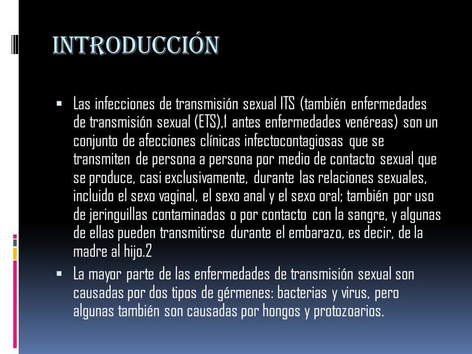 introducción  Las infecciones de transmisión sexual ITS (también enfermedades de transmisión sexual (ETS),1 antes enfermedades venéreas) son un conjunto de afecciones clínicas infectocontagiosas que se transmiten de persona a persona por medio de contacto sexual que se produce, casi exclusivamente, durante las relaciones sexuales, incluido el sexo vaginal, el sexo anal y el sexo oral; también por uso de jeringuillas contaminadas o por contacto con la sangre, y algunas de ellas pueden transmitirse durante el embarazo, es decir, de la madre al hijo.2  La mayor parte de las enfermedades de transmisión sexual son causadas por dos tipos de gérmenes: bacterias y virus, pero algunas también son causadas por hongos y protozoarios.