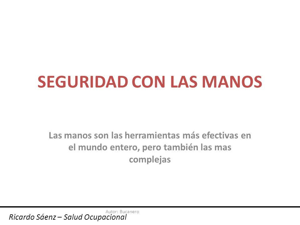 Autor: Bucanero SEGURIDAD CON LAS MANOS Las manos son las herramientas más efectivas en el mundo entero, pero también las mas complejas Ricardo Sáenz – Salud Ocupacional