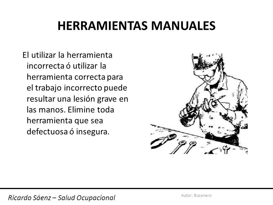Autor: Bucanero HERRAMIENTAS MANUALES El utilizar la herramienta incorrecta ó utilizar la herramienta correcta para el trabajo incorrecto puede resultar una lesión grave en las manos.