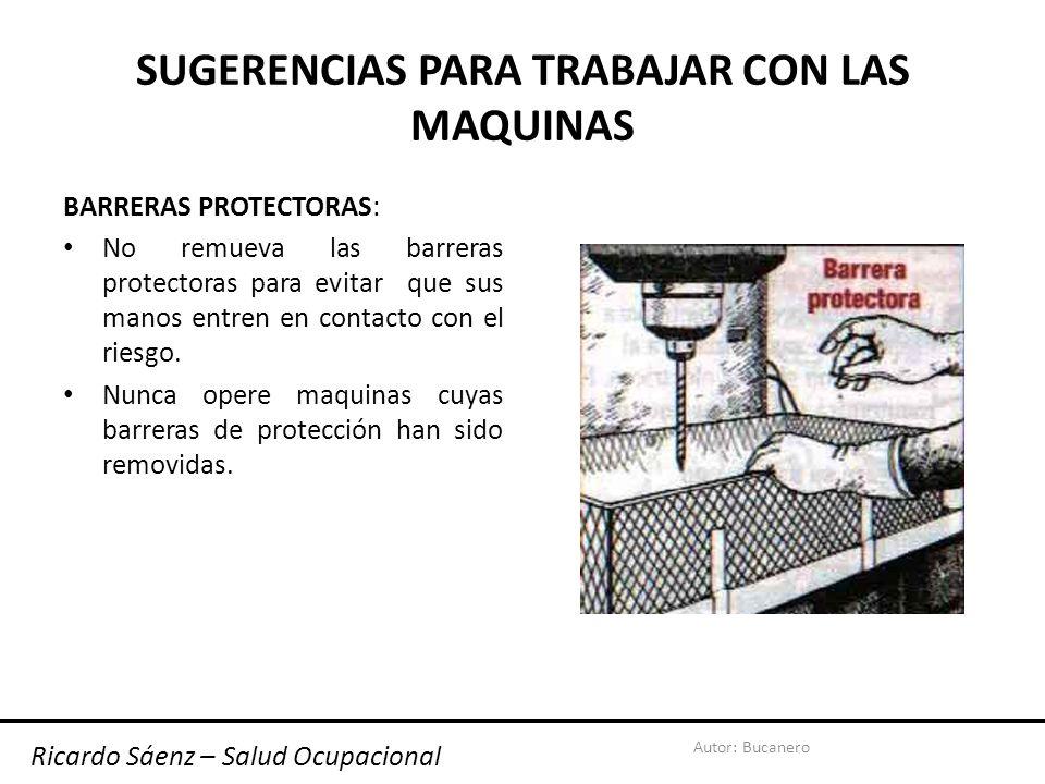Autor: Bucanero SUGERENCIAS PARA TRABAJAR CON LAS MAQUINAS BARRERAS PROTECTORAS: No remueva las barreras protectoras para evitar que sus manos entren en contacto con el riesgo.