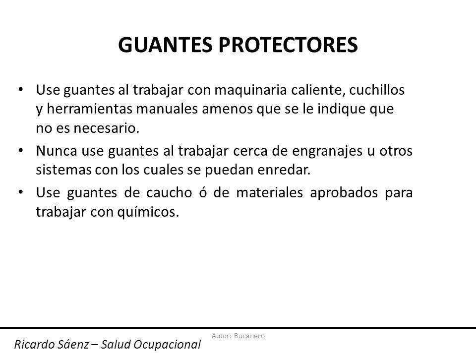 Autor: Bucanero GUANTES PROTECTORES Use guantes al trabajar con maquinaria caliente, cuchillos y herramientas manuales amenos que se le indique que no es necesario.
