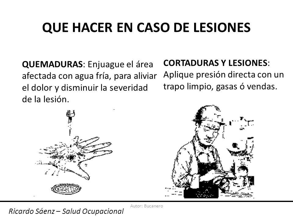 Autor: Bucanero QUE HACER EN CASO DE LESIONES QUEMADURAS: Enjuague el área afectada con agua fría, para aliviar el dolor y disminuir la severidad de la lesión.