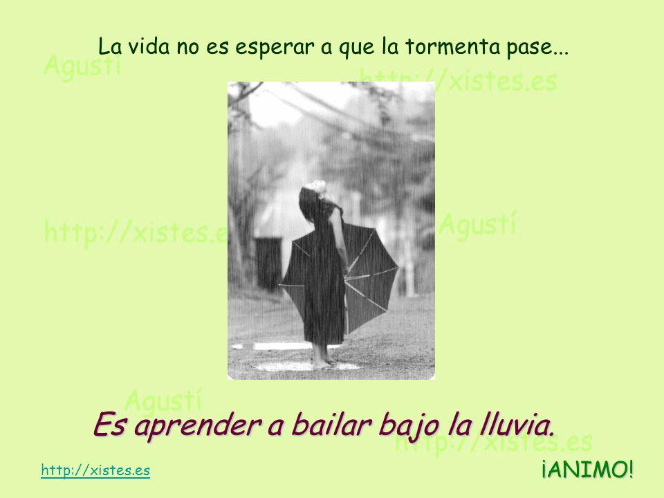 La vida no es esperar a que la tormenta pase... Es aprender a bailar bajo la lluvia. Es aprender a bailar bajo la lluvia. ¡ANIMO! http://xistes.es