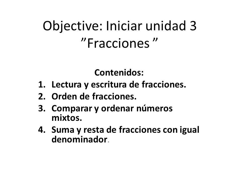 """Objective: Iniciar unidad 3 """"Fracciones """" Contenidos: 1.Lectura y escritura de fracciones. 2.Orden de fracciones. 3.Comparar y ordenar números mixtos."""