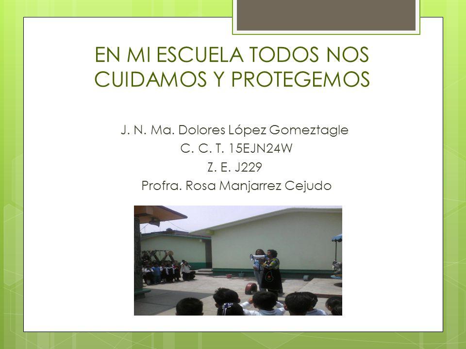 EN MI ESCUELA TODOS NOS CUIDAMOS Y PROTEGEMOS J. N. Ma. Dolores López Gomeztagle C. C. T. 15EJN24W Z. E. J229 Profra. Rosa Manjarrez Cejudo