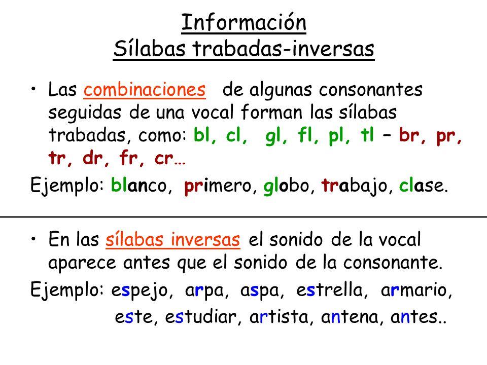 Información Sílabas trabadas-inversas Las combinaciones de algunas consonantes seguidas de una vocal forman las sílabas trabadas, como: bl, cl, gl, fl, pl, tl – br, pr, tr, dr, fr, cr… Ejemplo: blanco, primero, globo, trabajo, clase.