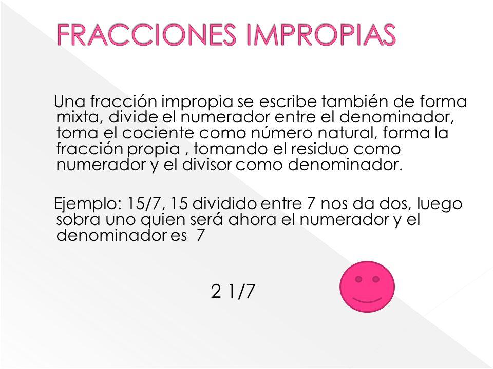 Una fracción impropia se escribe también de forma mixta, divide el numerador entre el denominador, toma el cociente como número natural, forma la fracción propia, tomando el residuo como numerador y el divisor como denominador.