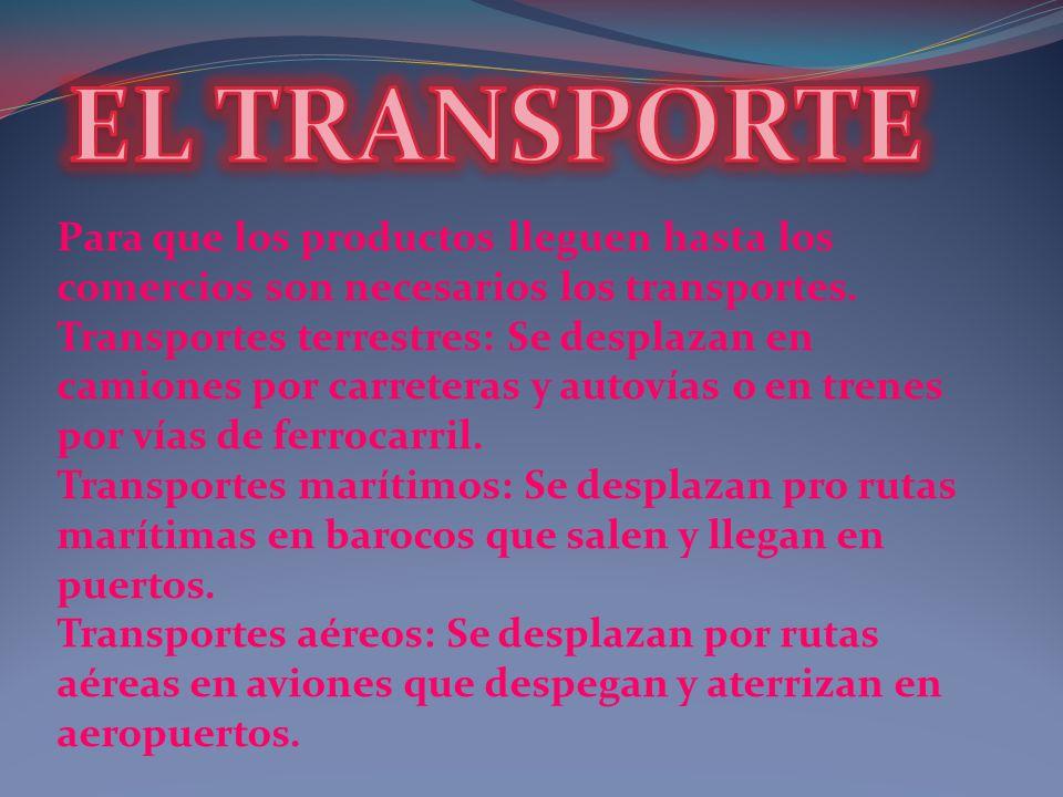 Para que los productos lleguen hasta los comercios son necesarios los transportes. Transportes terrestres: Se desplazan en camiones por carreteras y a