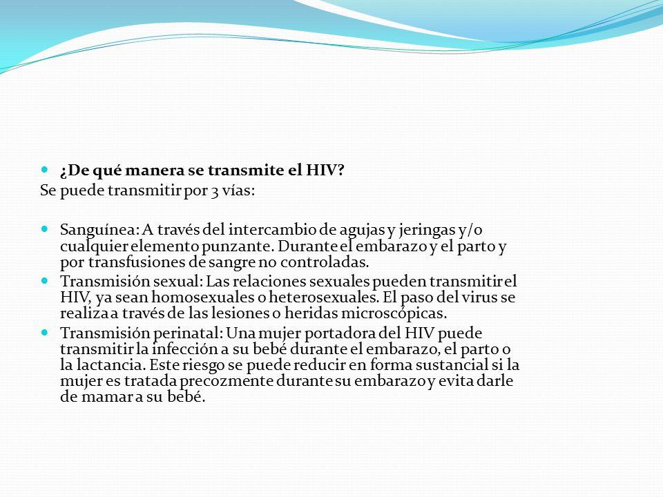 ¿De qué manera se transmite el HIV? Se puede transmitir por 3 vías: Sanguínea: A través del intercambio de agujas y jeringas y/o cualquier elemento pu
