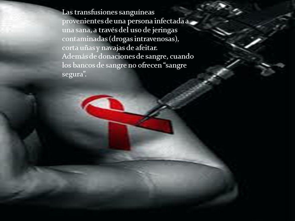 Las transfusiones sanguíneas provenientes de una persona infectada a una sana, a través del uso de jeringas contaminadas (drogas intravenosas), corta