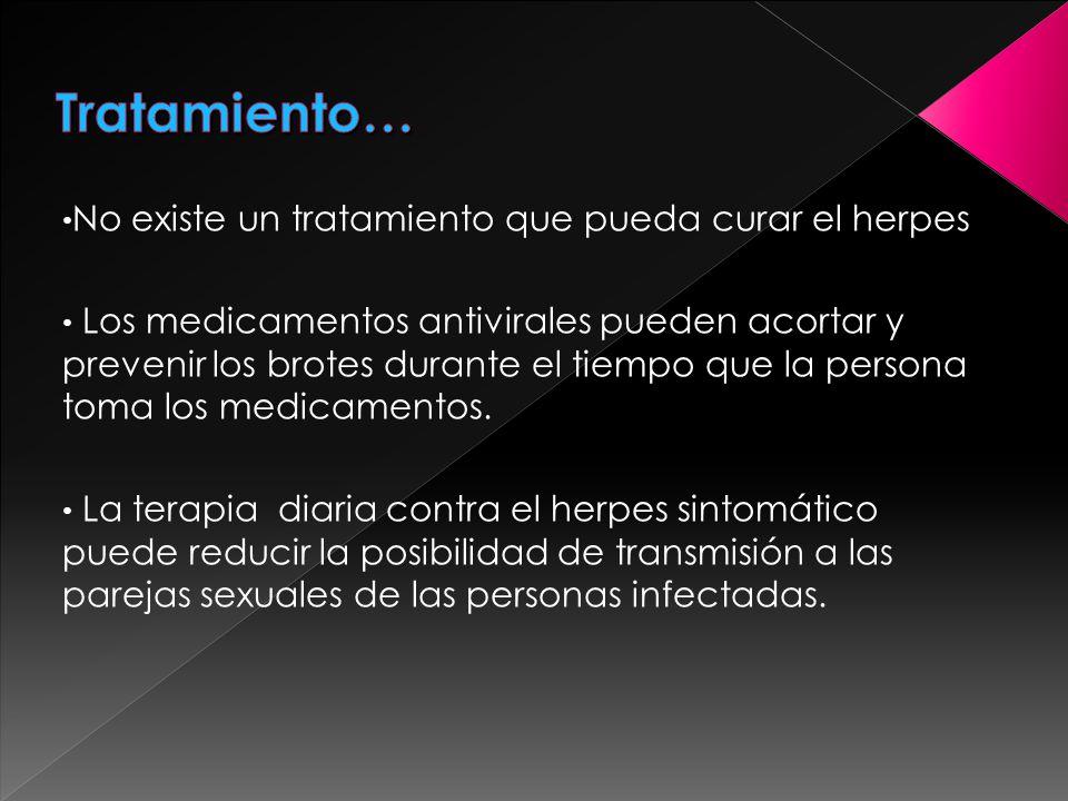 No existe un tratamiento que pueda curar el herpes Los medicamentos antivirales pueden acortar y prevenir los brotes durante el tiempo que la persona toma los medicamentos.