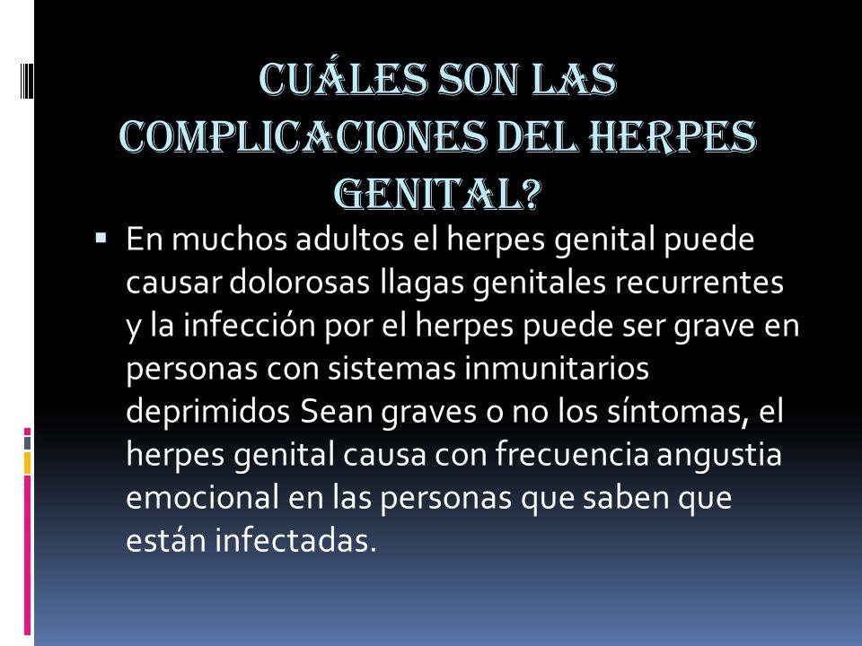 Cuáles son las complicaciones del herpes genital?  En muchos adultos el herpes genital puede causar dolorosas llagas genitales recurrentes y la infec
