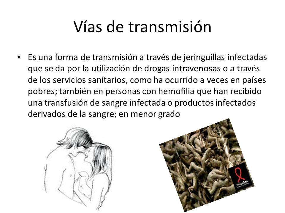 Vías de transmisión Es una forma de transmisión a través de jeringuillas infectadas que se da por la utilización de drogas intravenosas o a través de los servicios sanitarios, como ha ocurrido a veces en países pobres; también en personas con hemofilia que han recibido una transfusión de sangre infectada o productos infectados derivados de la sangre; en menor grado