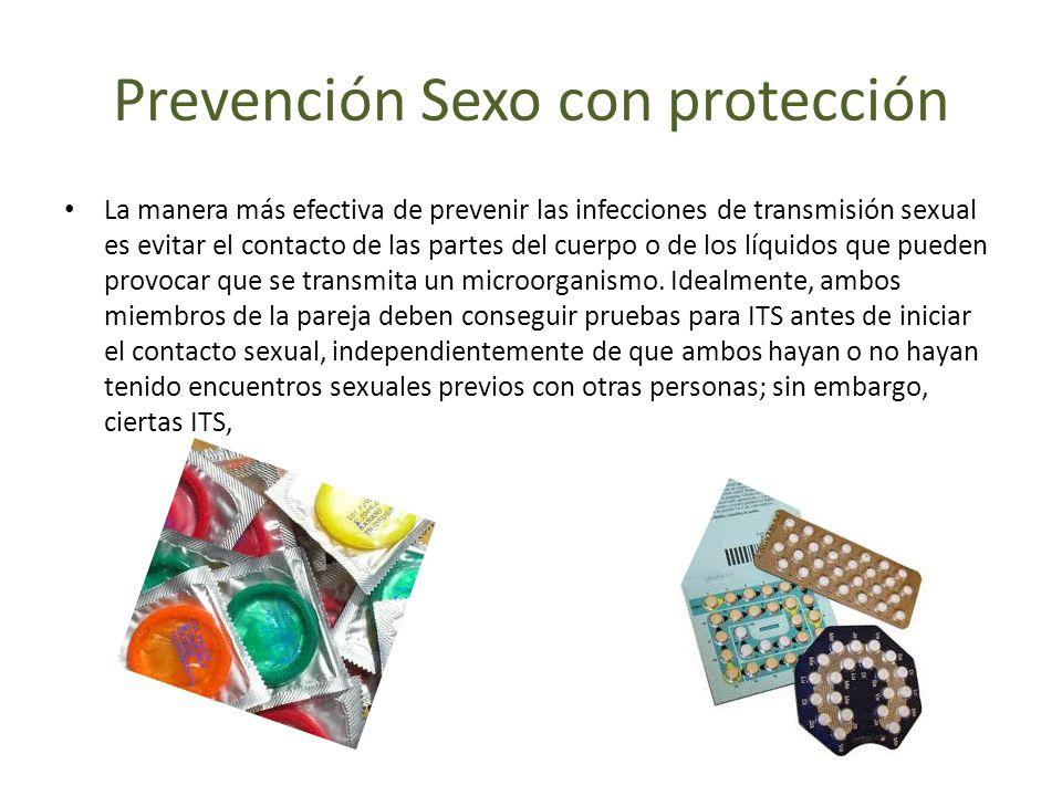 Prevención Sexo con protección La manera más efectiva de prevenir las infecciones de transmisión sexual es evitar el contacto de las partes del cuerpo o de los líquidos que pueden provocar que se transmita un microorganismo.